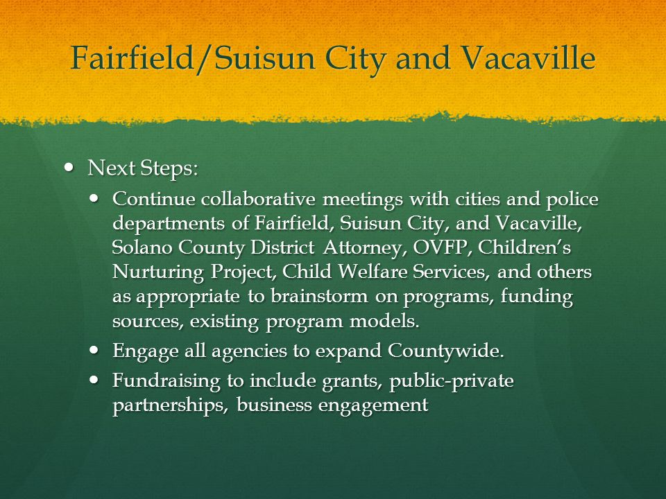 Fairfield/Suisun City and Vacaville Grant opportunities – public/private partnerships with local government agencies and non-profit service provider(s) Grant opportunities – public/private partnerships with local government agencies and non-profit service provider(s) Next Steps – resource and needs assessment within local public safety and service providers Next Steps – resource and needs assessment within local public safety and service providers Action planning for intervention with law enforcement, education system/schools, community based organizations Action planning for intervention with law enforcement, education system/schools, community based organizations