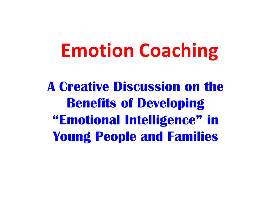 """Emotion Coaching A Creative Discussion on the Benefits of Developing """"Emotional Intelligence"""" in Young People and Families"""
