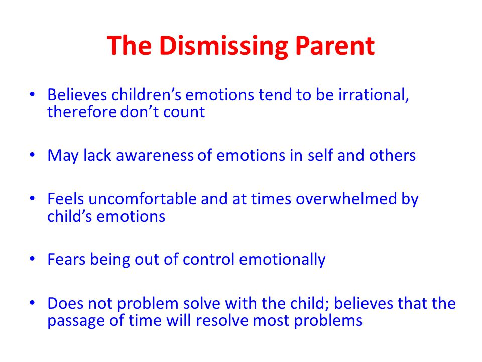 The Dismissing Parent Believes children's emotions tend to be irrational, therefore don't count May lack awareness of emotions in self and others Feel