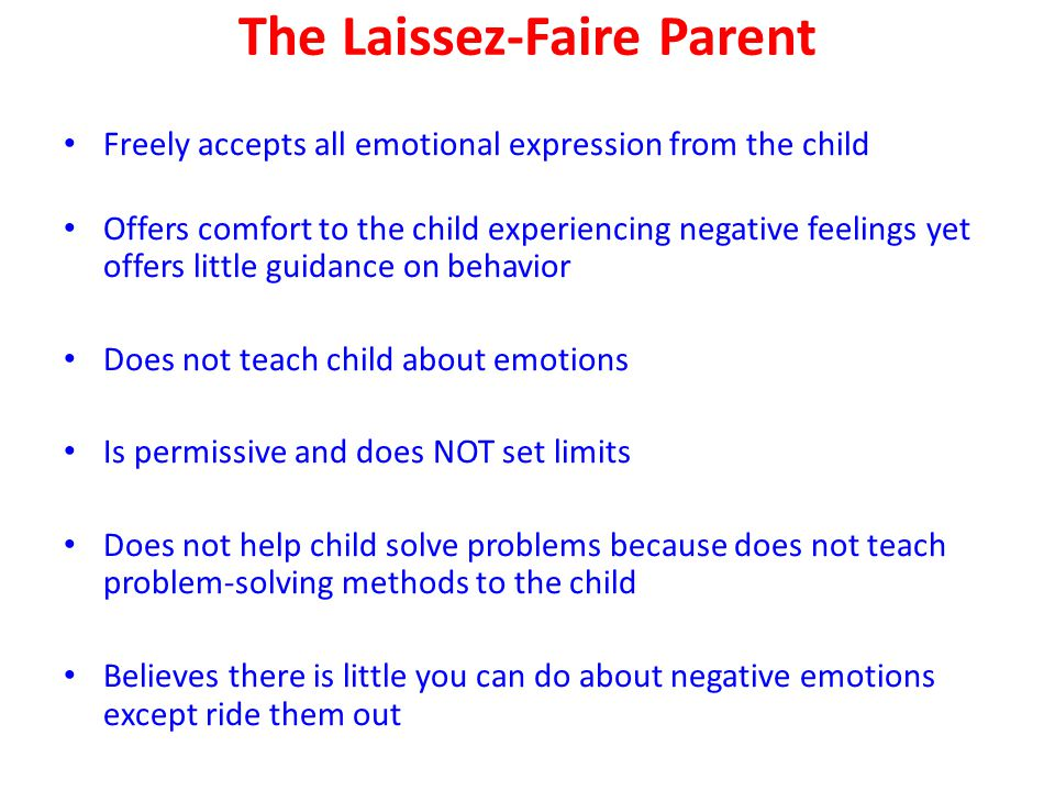 The Laissez-Faire Parent Freely accepts all emotional expression from the child Offers comfort to the child experiencing negative feelings yet offers