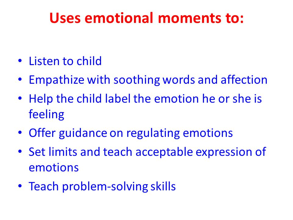 Uses emotional moments to: Listen to child Empathize with soothing words and affection Help the child label the emotion he or she is feeling Offer gui