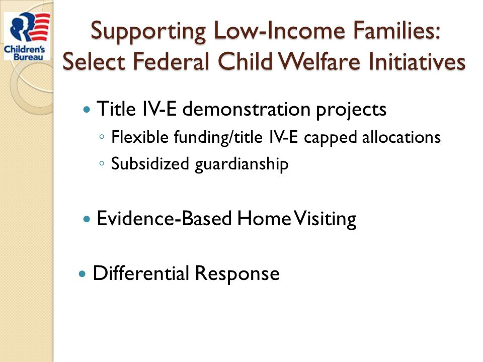 Supporting Low-Income Families: Select Federal Child Welfare Initiatives Title IV-E demonstration projects ◦ Flexible funding/title IV-E capped alloca