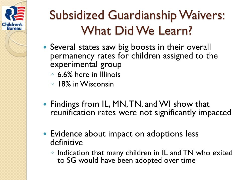 Subsidized Guardianship Waivers: What Did We Learn? Several states saw big boosts in their overall permanency rates for children assigned to the exper
