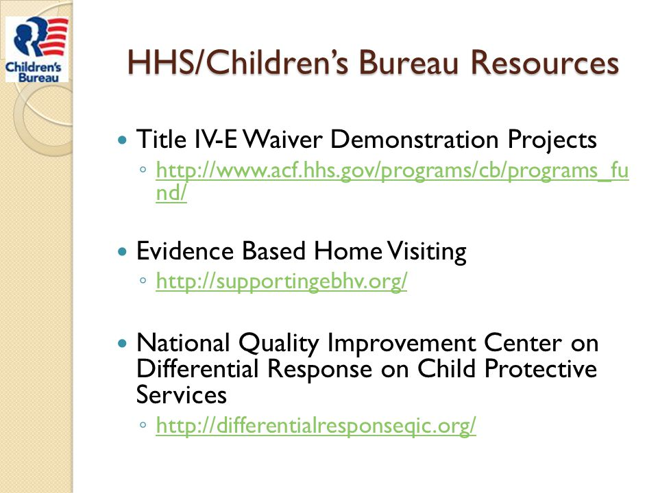 HHS/Children's Bureau Resources Title IV-E Waiver Demonstration Projects ◦ http://www.acf.hhs.gov/programs/cb/programs_fu nd/ http://www.acf.hhs.gov/p