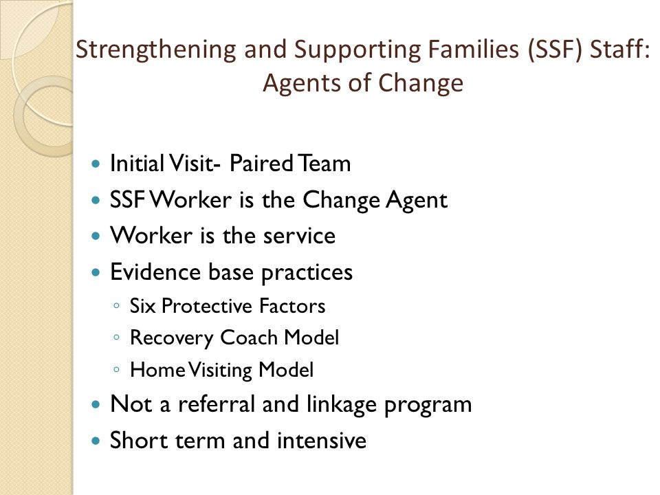 Initial Visit- Paired Team SSF Worker is the Change Agent Worker is the service Evidence base practices ◦ Six Protective Factors ◦ Recovery Coach Mode