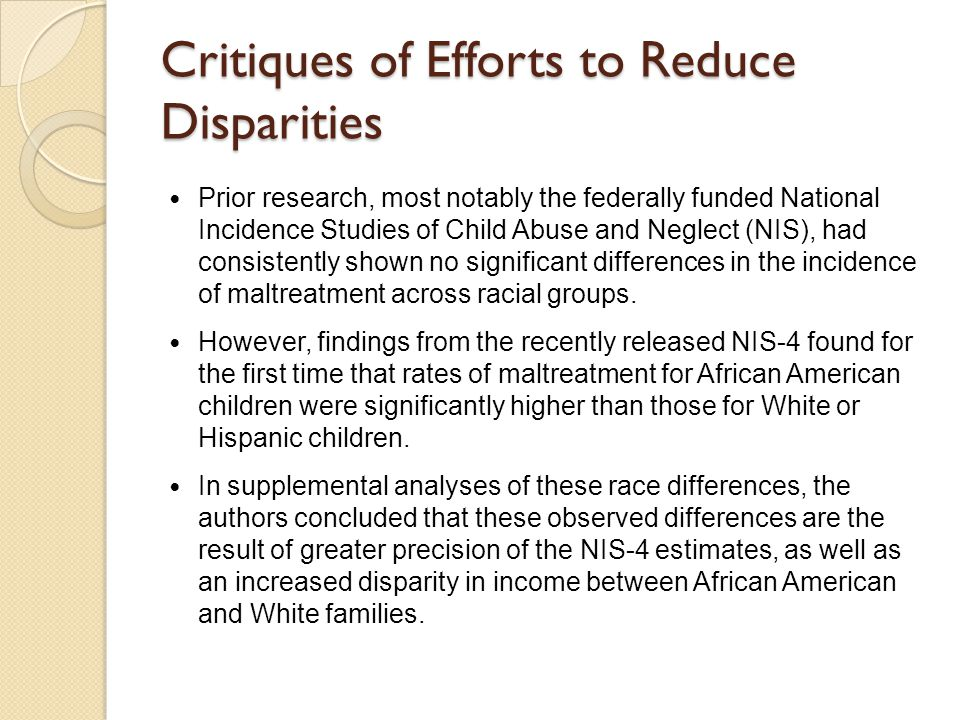 Critiques of Efforts to Reduce Disparities Prior research, most notably the federally funded National Incidence Studies of Child Abuse and Neglect (NI