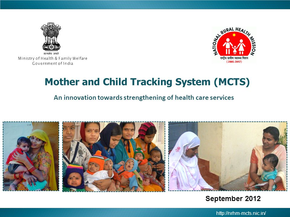 http://nrhm-mcts.nic.in/ Mother and Child Tracking System (MCTS)  An Online Software for MCTS has been developed by NIC which is available at the URL http://nrhm-mcts.nic.in/http://nrhm-mcts.nic.in/  Total records entered in the MCT System: 2.80 Crore mother records already entered since inception.