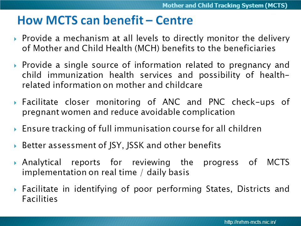 Mother and Child Tracking System (MCTS)  Provide a mechanism at all levels to directly monitor the delivery of Mother and Child Health (MCH) benefits