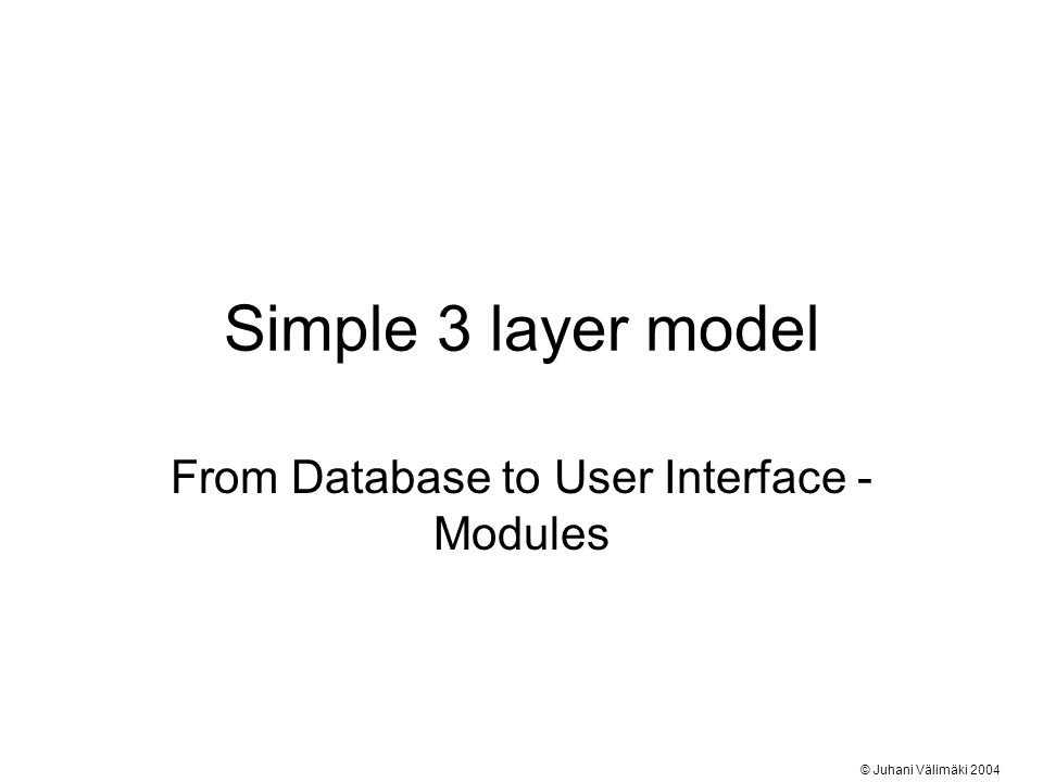 Simple 3 layer model From Database to User Interface - Modules © Juhani Välimäki 2004