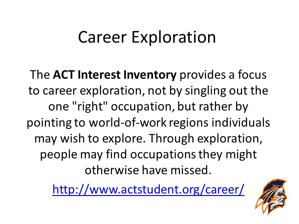 Career Exploration The ACT Interest Inventory provides a focus to career exploration, not by singling out the one right occupation, but rather by pointing to world-of-work regions individuals may wish to explore.