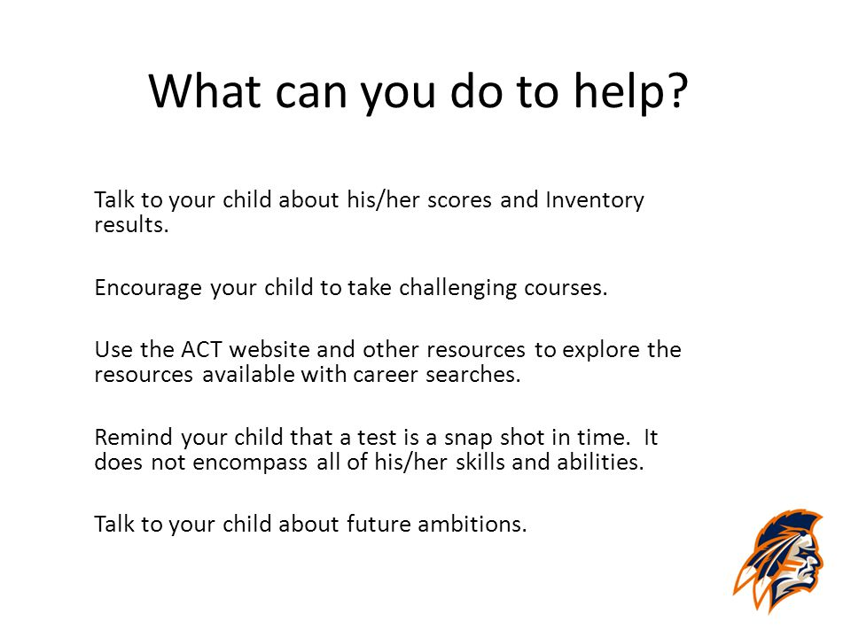 What can you do to help? Talk to your child about his/her scores and Inventory results. Encourage your child to take challenging courses. Use the ACT