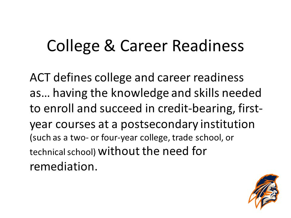 College & Career Readiness ACT defines college and career readiness as… having the knowledge and skills needed to enroll and succeed in credit-bearing