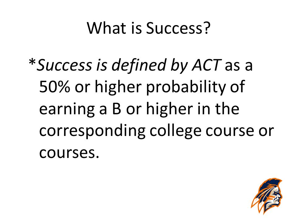 What is Success? *Success is defined by ACT as a 50% or higher probability of earning a B or higher in the corresponding college course or courses.