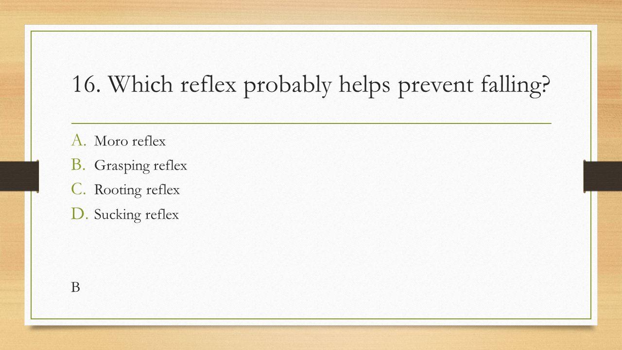 16. Which reflex probably helps prevent falling? A. Moro reflex B. Grasping reflex C. Rooting reflex D. Sucking reflex B