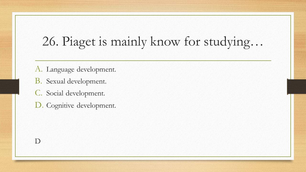 26. Piaget is mainly know for studying… A. Language development. B. Sexual development. C. Social development. D. Cognitive development. D