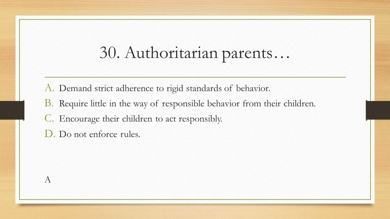 30. Authoritarian parents… A. Demand strict adherence to rigid standards of behavior. B. Require little in the way of responsible behavior from their