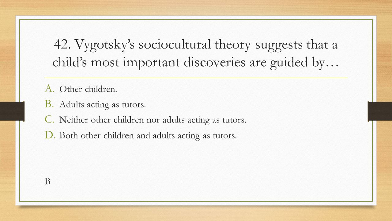 42. Vygotsky's sociocultural theory suggests that a child's most important discoveries are guided by… A. Other children. B. Adults acting as tutors. C