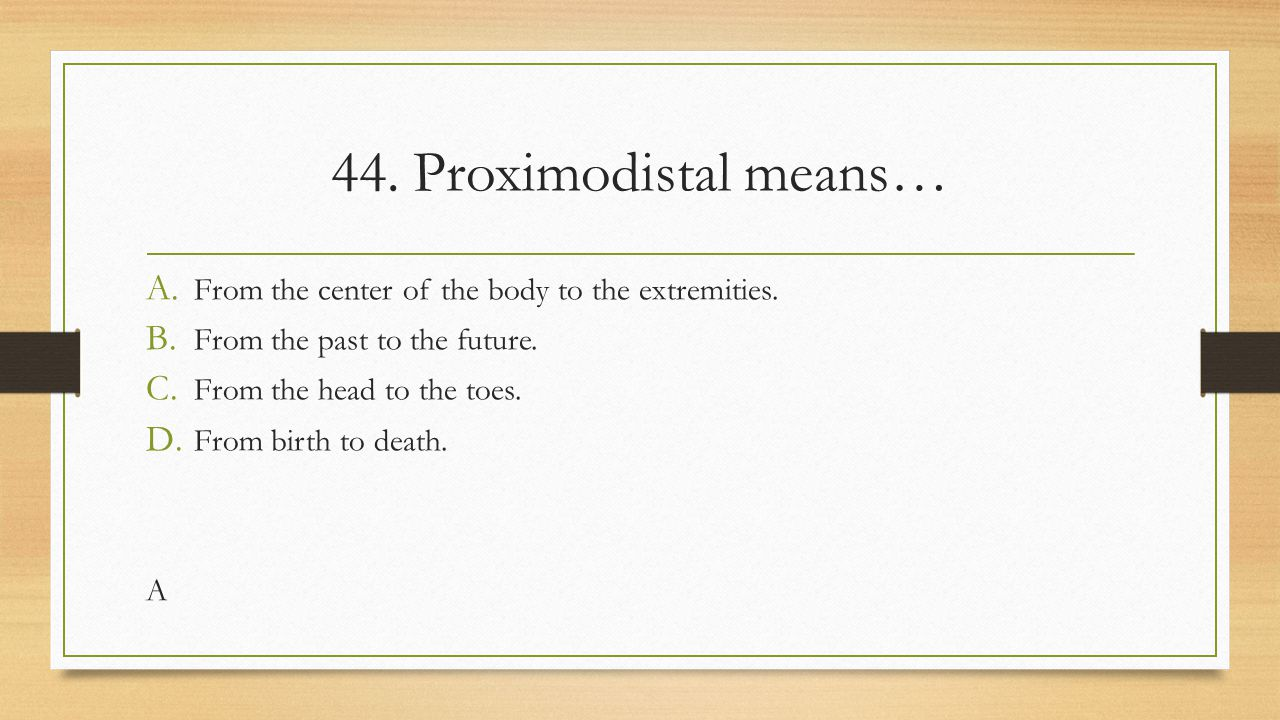 44. Proximodistal means… A. From the center of the body to the extremities. B. From the past to the future. C. From the head to the toes. D. From birt