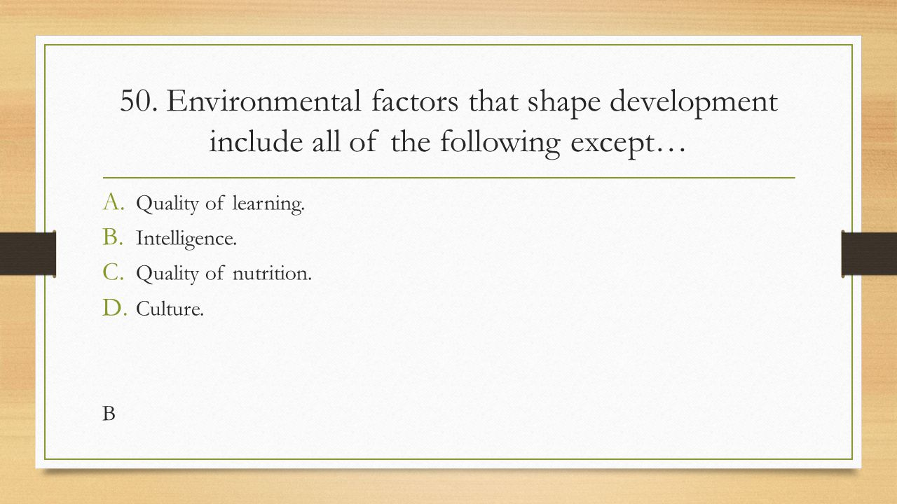 50. Environmental factors that shape development include all of the following except… A. Quality of learning. B. Intelligence. C. Quality of nutrition
