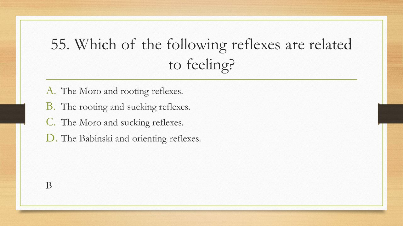 55. Which of the following reflexes are related to feeling? A. The Moro and rooting reflexes. B. The rooting and sucking reflexes. C. The Moro and suc