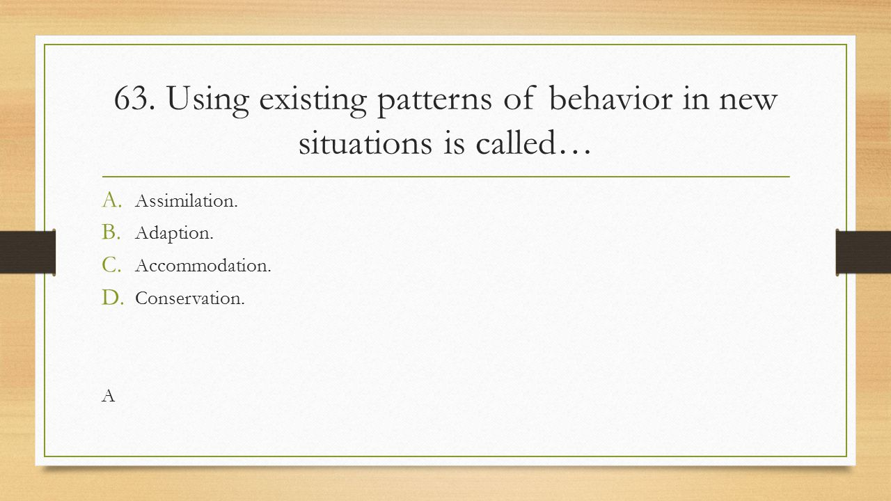 63. Using existing patterns of behavior in new situations is called… A. Assimilation. B. Adaption. C. Accommodation. D. Conservation. A