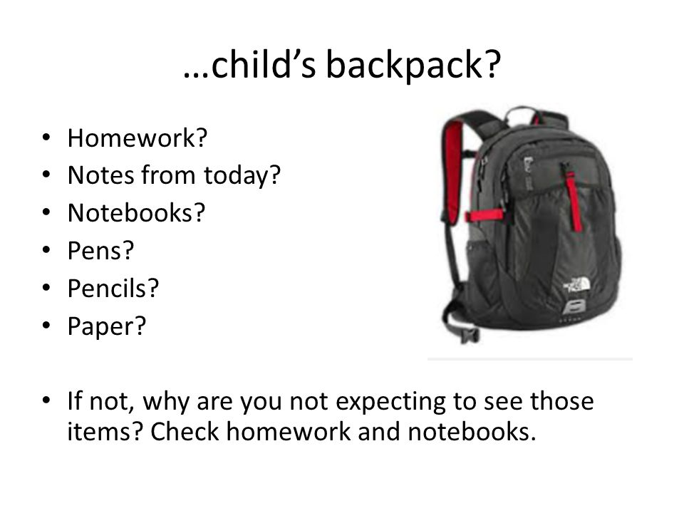 …child's backpack. Homework. Notes from today. Notebooks.