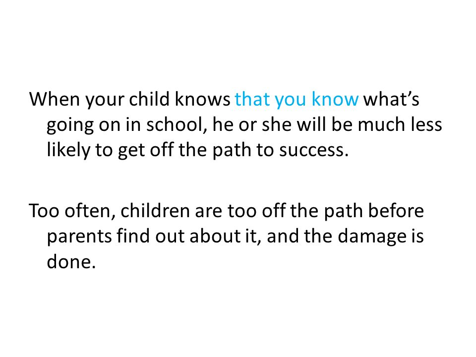 When your child knows that you know what's going on in school, he or she will be much less likely to get off the path to success. Too often, children