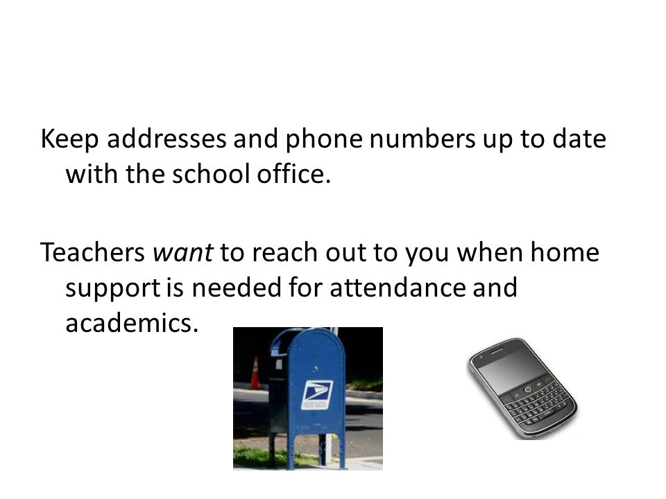 Keep addresses and phone numbers up to date with the school office.