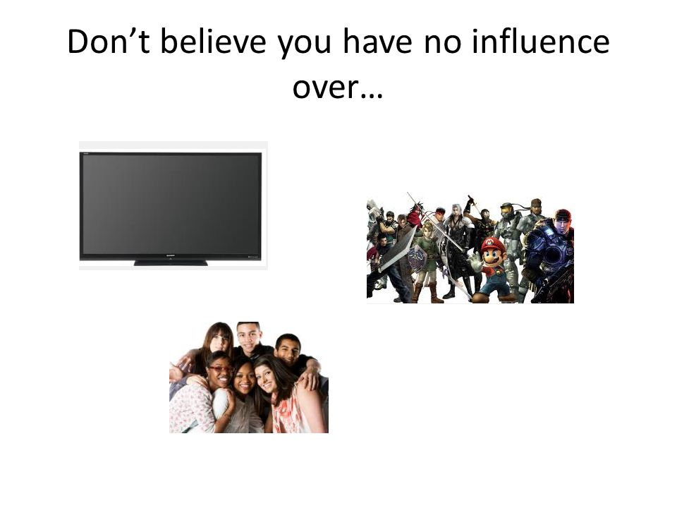 Don't believe you have no influence over…