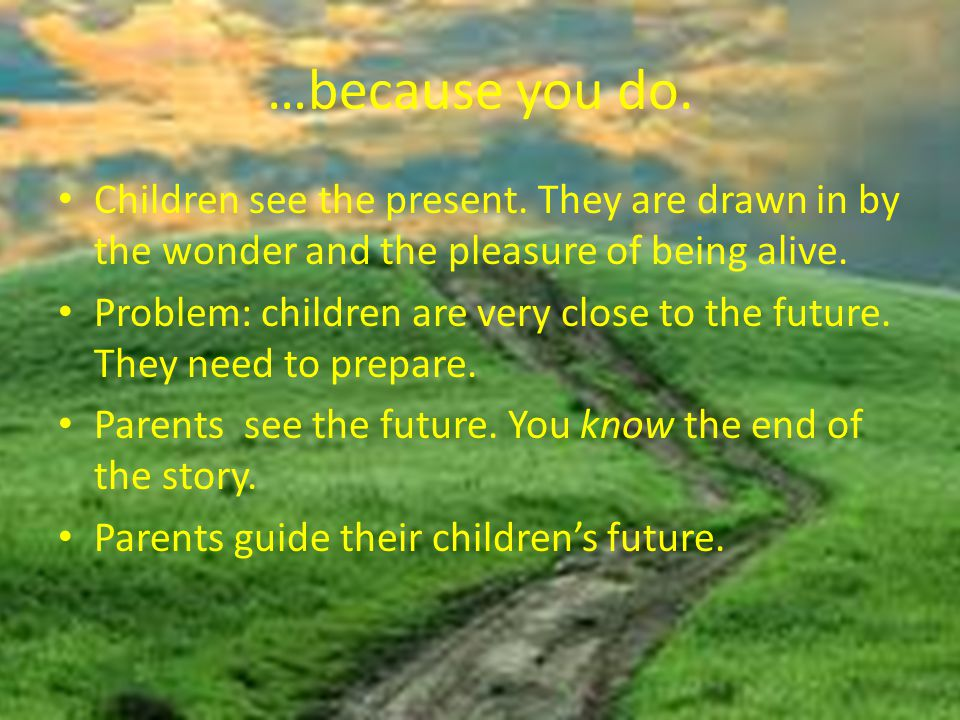 …because you do. Children see the present. They are drawn in by the wonder and the pleasure of being alive. Problem: children are very close to the fu