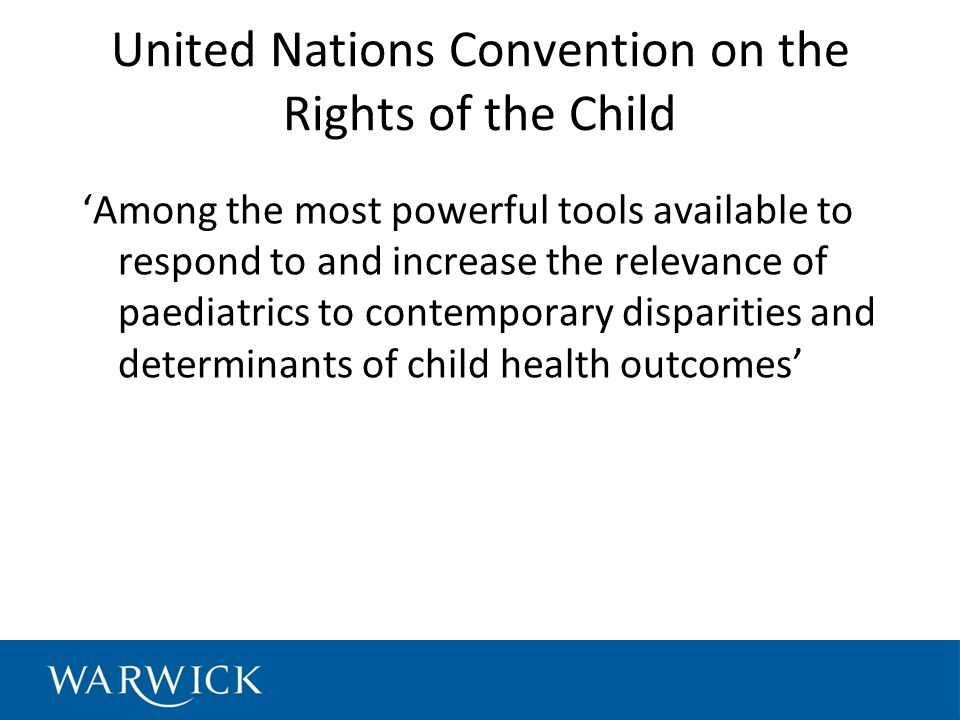 United Nations Convention on the Rights of the Child 'Among the most powerful tools available to respond to and increase the relevance of paediatrics to contemporary disparities and determinants of child health outcomes'