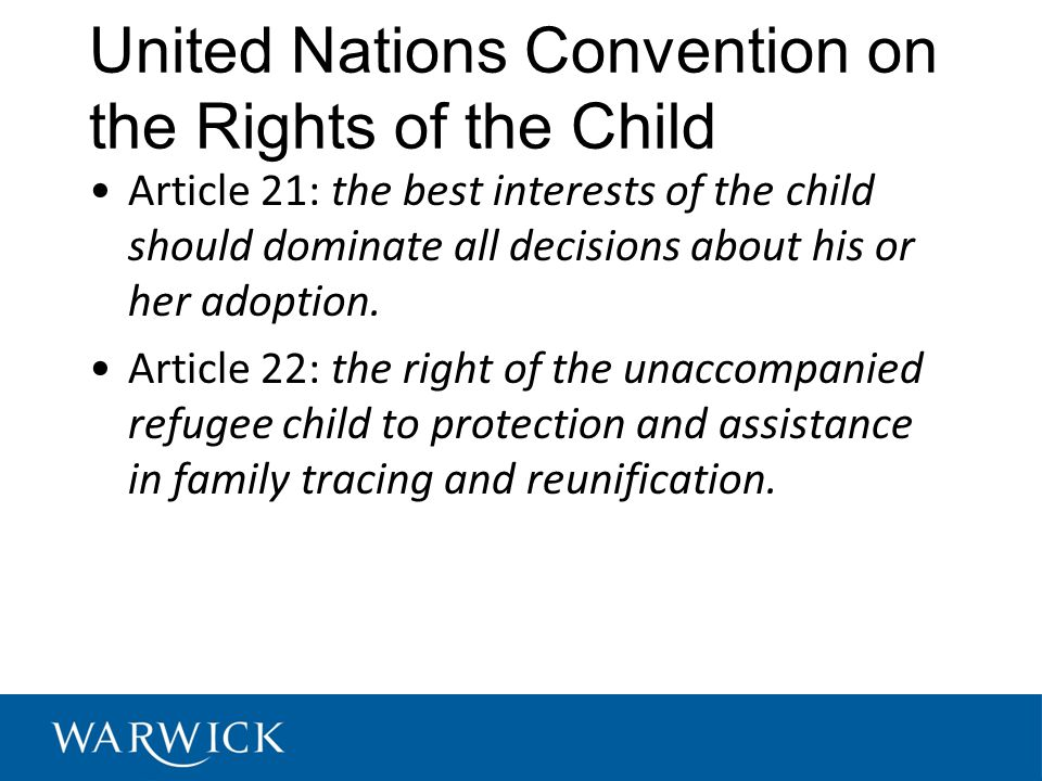 United Nations Convention on the Rights of the Child Article 21: the best interests of the child should dominate all decisions about his or her adoption.