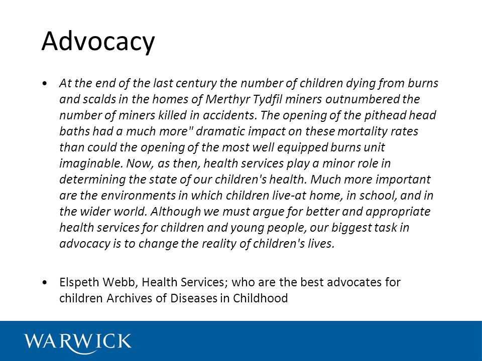 Advocacy At the end of the last century the number of children dying from burns and scalds in the homes of Merthyr Tydfil miners outnumbered the number of miners killed in accidents.