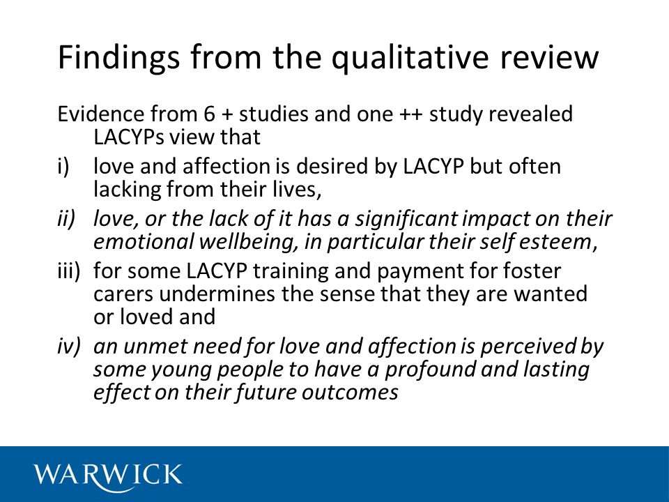 Findings from the qualitative review Evidence from 6 + studies and one ++ study revealed LACYPs view that i)love and affection is desired by LACYP but often lacking from their lives, ii)love, or the lack of it has a significant impact on their emotional wellbeing, in particular their self esteem, iii)for some LACYP training and payment for foster carers undermines the sense that they are wanted or loved and iv)an unmet need for love and affection is perceived by some young people to have a profound and lasting effect on their future outcomes
