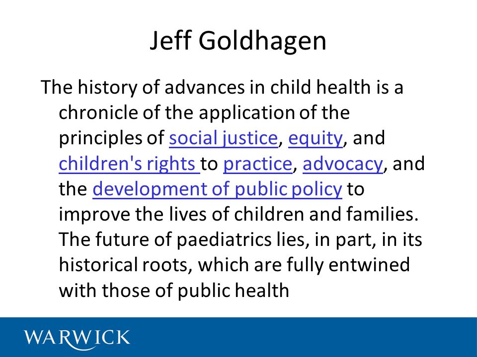 Jeff Goldhagen The history of advances in child health is a chronicle of the application of the principles of social justice, equity, and children s rights to practice, advocacy, and the development of public policy to improve the lives of children and families.