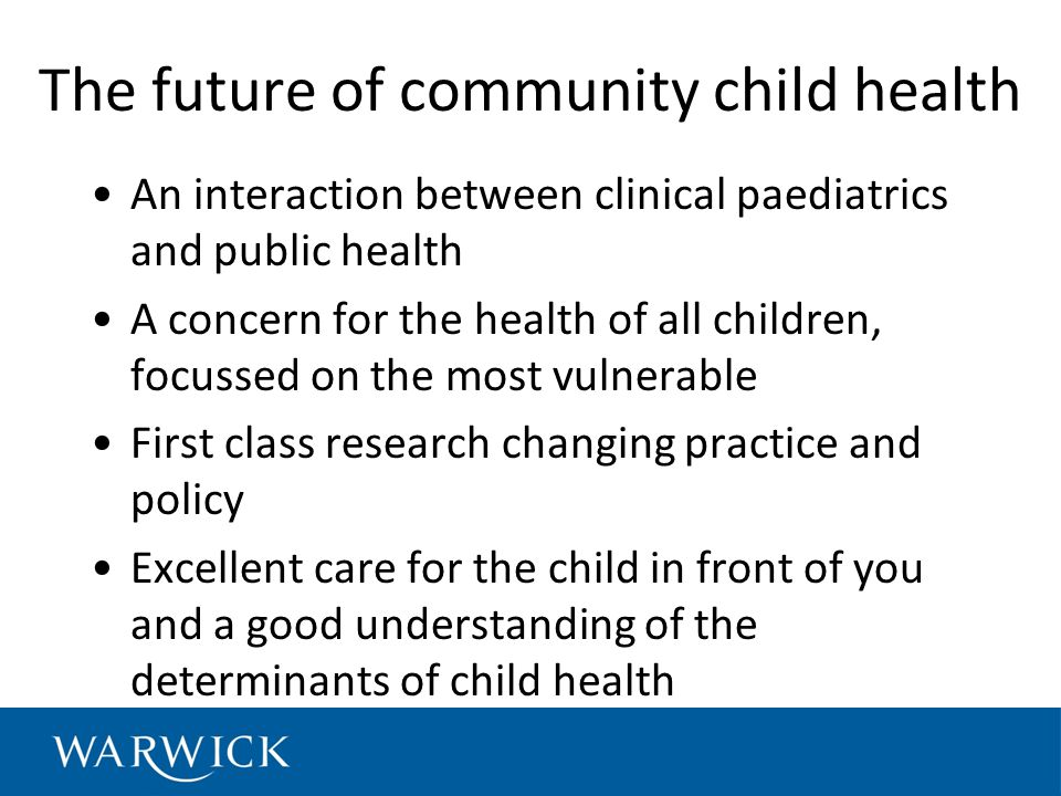 The future of community child health An interaction between clinical paediatrics and public health A concern for the health of all children, focussed on the most vulnerable First class research changing practice and policy Excellent care for the child in front of you and a good understanding of the determinants of child health