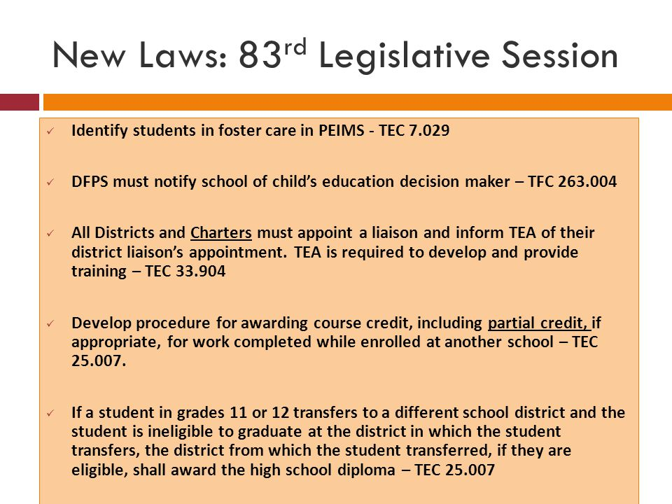 New Laws: 83 rd Legislative Session Identify students in foster care in PEIMS - TEC 7.029 DFPS must notify school of child's education decision maker – TFC 263.004 All Districts and Charters must appoint a liaison and inform TEA of their district liaison's appointment.