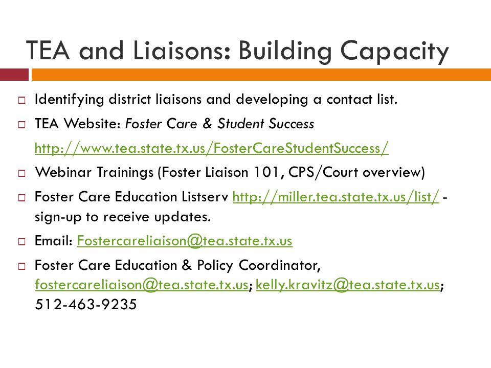 TEA and Liaisons: Building Capacity  Identifying district liaisons and developing a contact list.  TEA Website: Foster Care & Student Success http:/