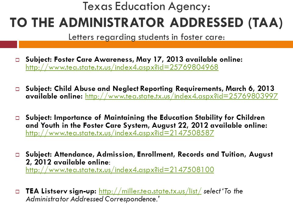 Texas Education Agency: TO THE ADMINISTRATOR ADDRESSED (TAA) Letters regarding students in foster care:  Subject: Foster Care Awareness, May 17, 2013 available online: http://www.tea.state.tx.us/index4.aspx id=25769804968 http://www.tea.state.tx.us/index4.aspx id=25769804968  Subject: Child Abuse and Neglect Reporting Requirements, March 6, 2013 available online: http://www.tea.state.tx.us/index4.aspx id=25769803997http://www.tea.state.tx.us/index4.aspx id=25769803997  Subject: Importance of Maintaining the Education Stability for Children and Youth in the Foster Care System, August 22, 2012 available online: http://www.tea.state.tx.us/index4.aspx id=2147508587 http://www.tea.state.tx.us/index4.aspx id=2147508587  Subject: Attendance, Admission, Enrollment, Records and Tuition, August 2, 2012 available online: http://www.tea.state.tx.us/index4.aspx id=2147508100 http://www.tea.state.tx.us/index4.aspx id=2147508100  TEA Listserv sign-up: http://miller.tea.state.tx.us/list/ select 'To the Administrator Addressed Correspondence.'http://miller.tea.state.tx.us/list/