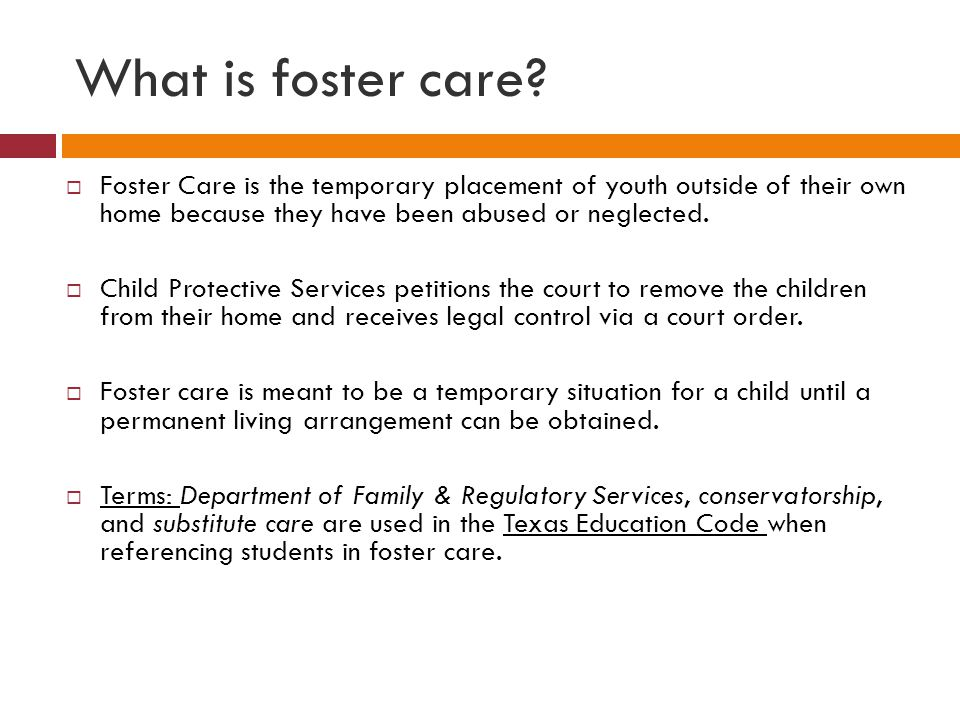 What is foster care?  Foster Care is the temporary placement of youth outside of their own home because they have been abused or neglected.  Child P