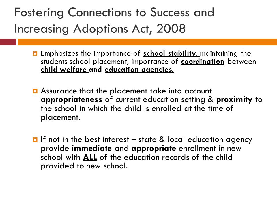 Fostering Connections to Success and Increasing Adoptions Act, 2008  Emphasizes the importance of school stability, maintaining the students school p