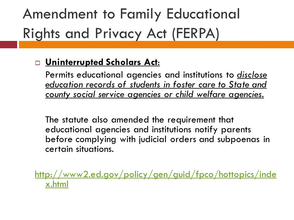 Amendment to Family Educational Rights and Privacy Act (FERPA)  Uninterrupted Scholars Act: Permits educational agencies and institutions to disclose