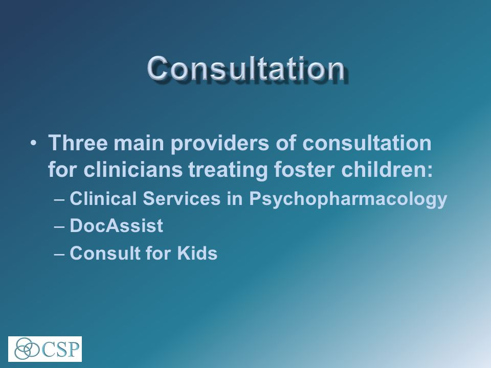 Three main providers of consultation for clinicians treating foster children: –Clinical Services in Psychopharmacology –DocAssist –Consult for Kids