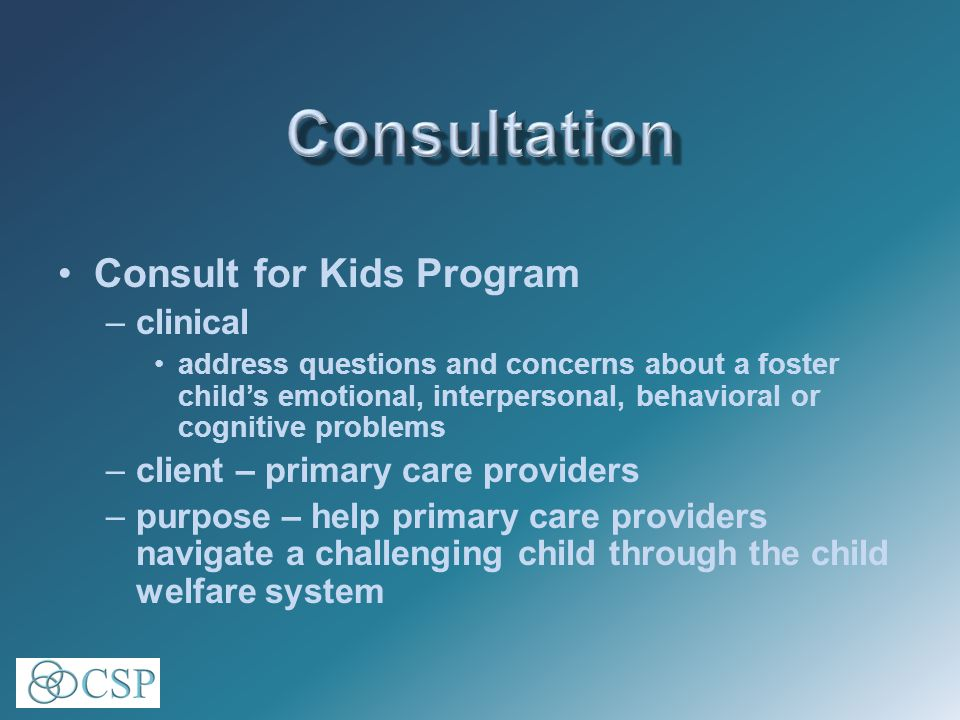 Consult for Kids Program –clinical address questions and concerns about a foster child's emotional, interpersonal, behavioral or cognitive problems –client – primary care providers –purpose – help primary care providers navigate a challenging child through the child welfare system