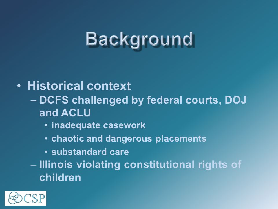 Historical context –Chicago Tribune 1995 editorial series: DCFS called the worst child welfare system in America… and a cruel, indifferent bureaucracy that harms kids. system of shame