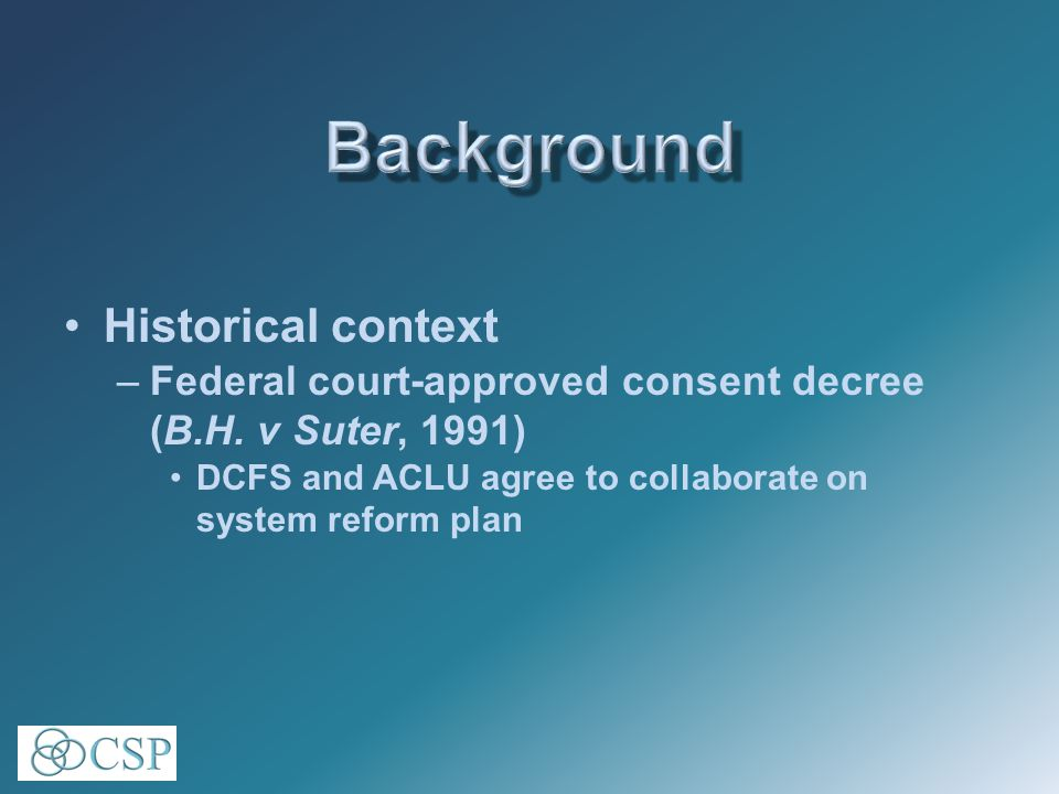 Historical context –Federal court-approved consent decree (B.H.
