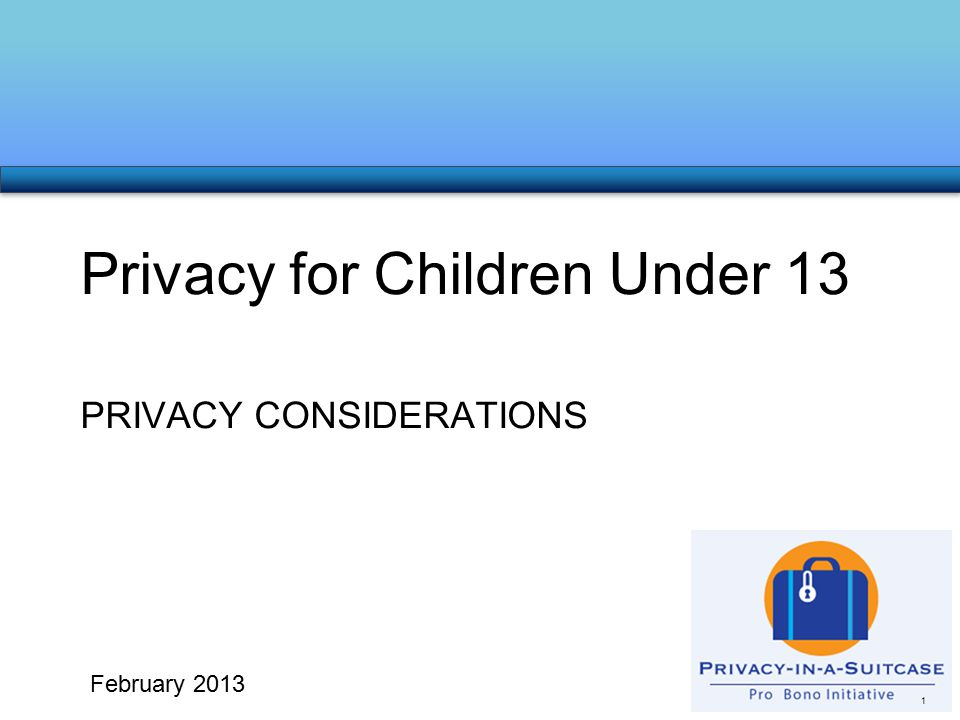 PRIVACY CONSIDERATIONS Privacy for Children Under 13 1 February 2013