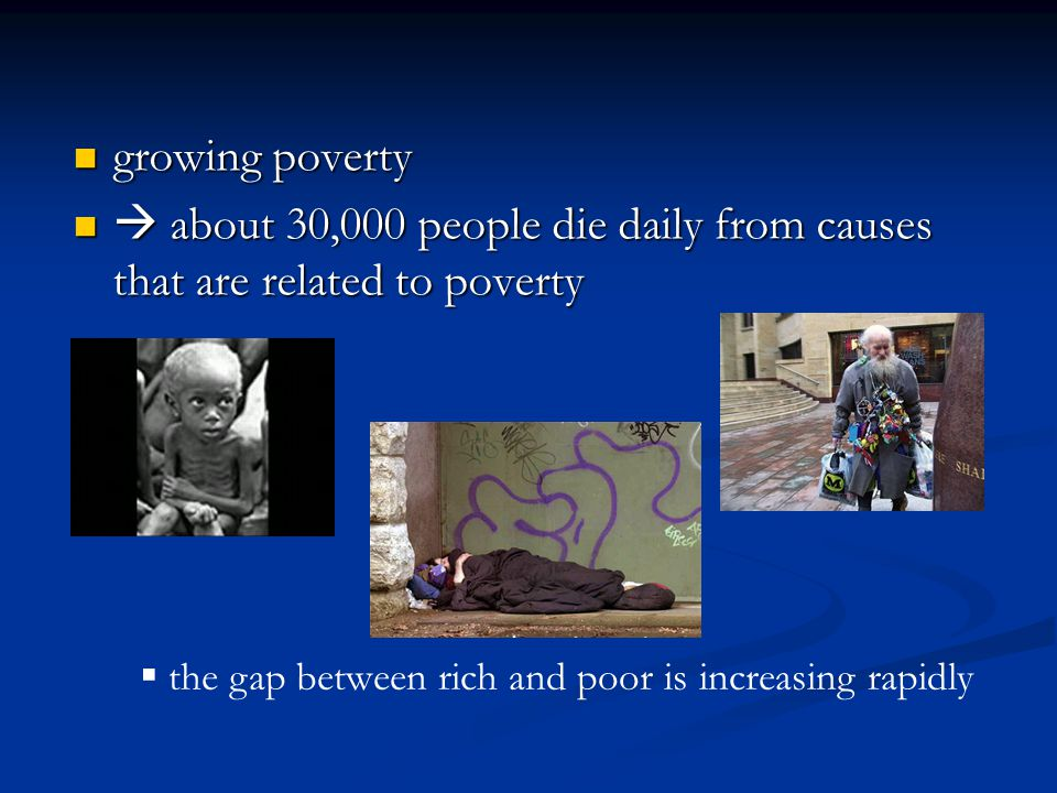 growing poverty growing poverty  about 30,000 people die daily from causes that are related to poverty  about 30,000 people die daily from causes that are related to poverty  the gap between rich and poor is increasing rapidly
