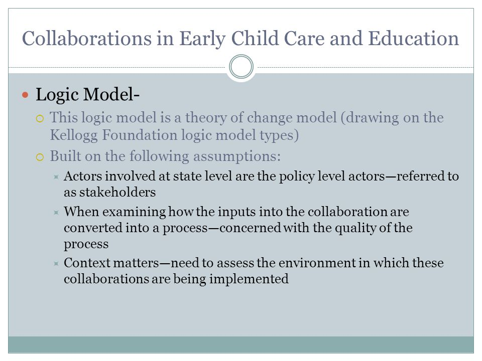 Collaborations in Early Child Care and Education Logic Model-  This logic model is a theory of change model (drawing on the Kellogg Foundation logic model types)  Built on the following assumptions:  Actors involved at state level are the policy level actors—referred to as stakeholders  When examining how the inputs into the collaboration are converted into a process—concerned with the quality of the process  Context matters—need to assess the environment in which these collaborations are being implemented