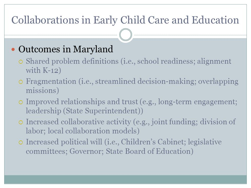 Collaborations in Early Child Care and Education Outcomes in Maryland  Shared problem definitions (i.e., school readiness; alignment with K-12)  Fragmentation (i.e., streamlined decision-making; overlapping missions)  Improved relationships and trust (e.g., long-term engagement; leadership (State Superintendent))  Increased collaborative activity (e.g., joint funding; division of labor; local collaboration models)  Increased political will (i.e., Children's Cabinet; legislative committees; Governor; State Board of Education)